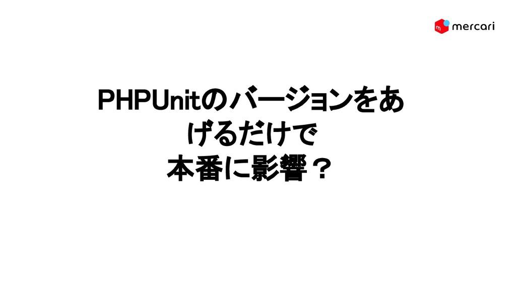 PHPUnitのバージョンをあ げるだけで 本番に影響?