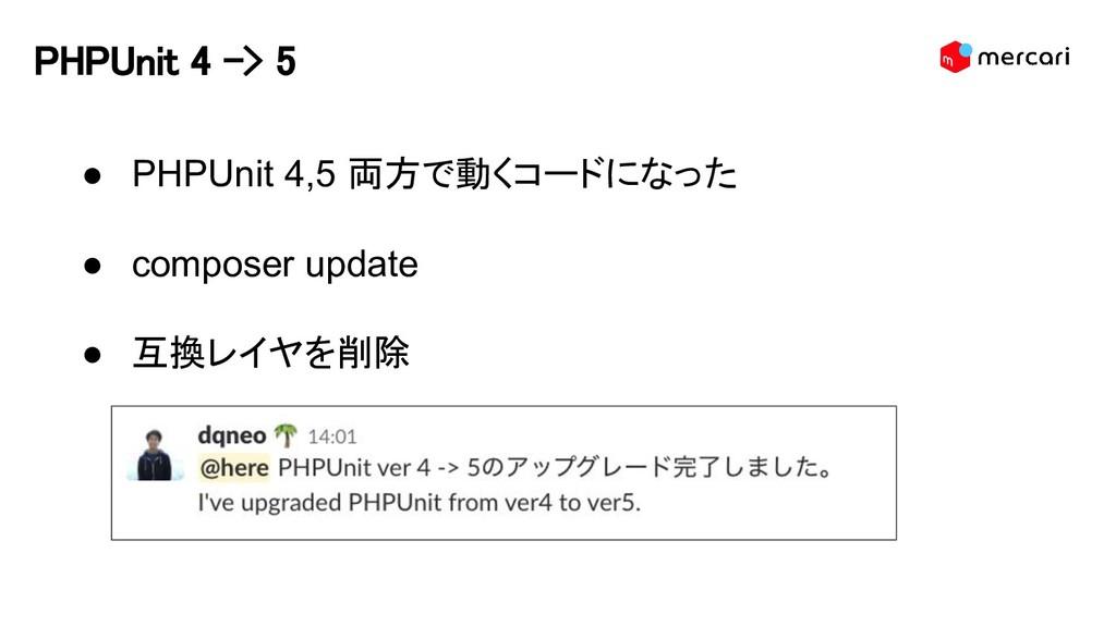 PHPUnit 4 -> 5 ● PHPUnit 4,5 両方で動くコードになった ● com...