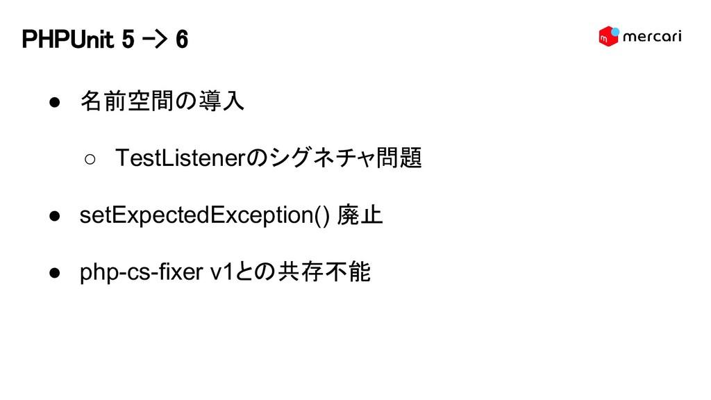 PHPUnit 5 -> 6 ● 名前空間の導入 ○ TestListenerのシグネチャ問題...