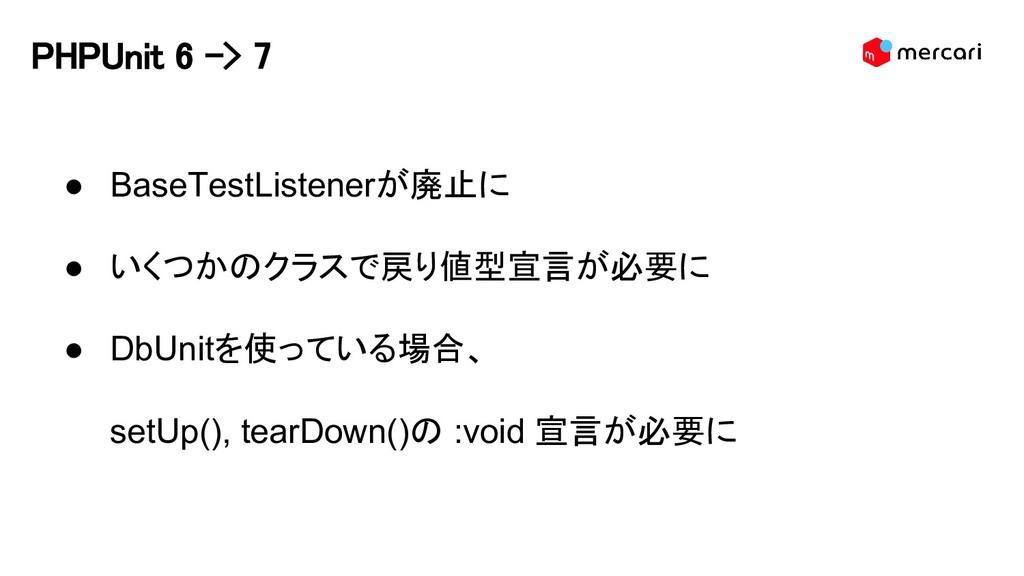 PHPUnit 6 -> 7 ● BaseTestListenerが廃止に ● いくつかのクラ...