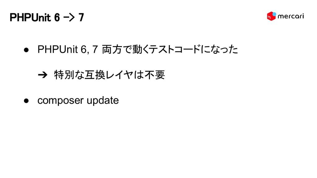 PHPUnit 6 -> 7 ● PHPUnit 6, 7 両方で動くテストコードになった ➔...