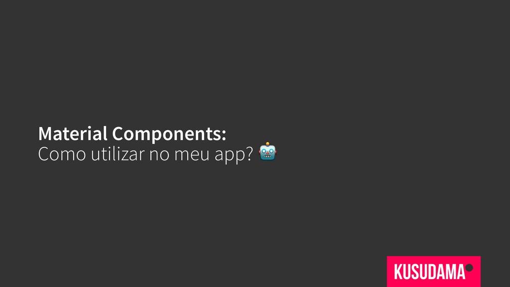 Material Components: Como utilizar no meu app?