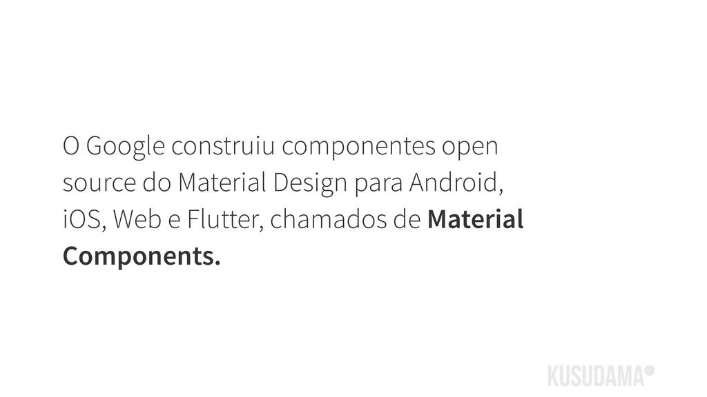 O Google construiu componentes open source do M...