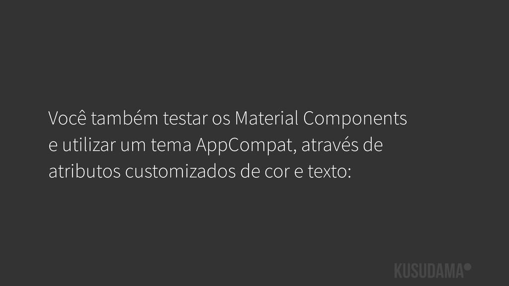 Você também testar os Material Components e uti...