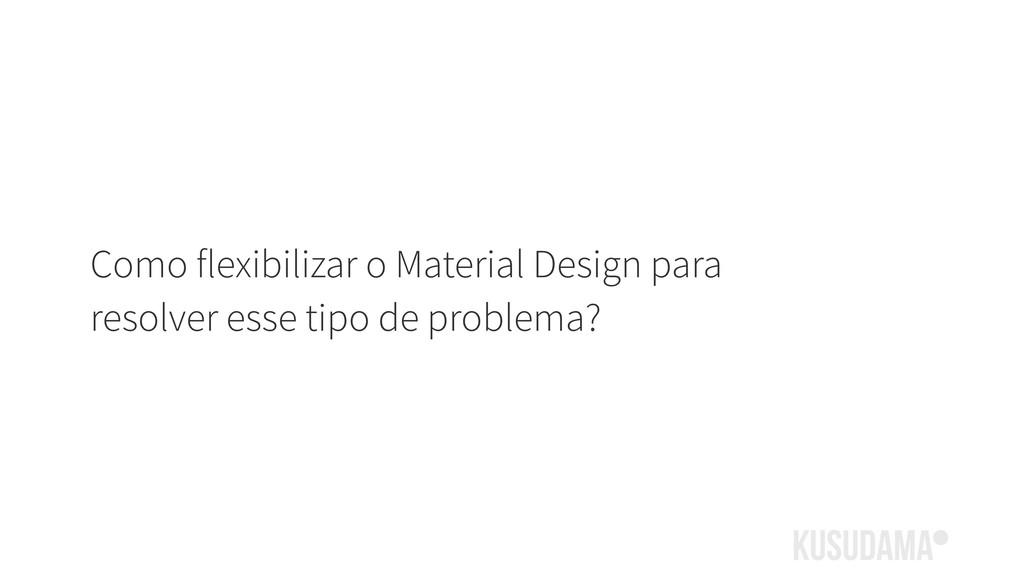 Como flexibilizar o Material Design para resolv...