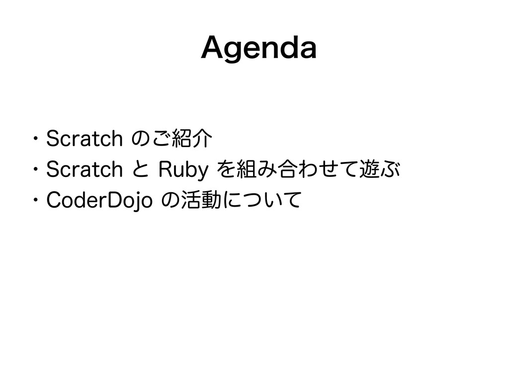 Agenda ・Scratch のご紹介 ・Scratch と Ruby を組み合わせて遊ぶ ...
