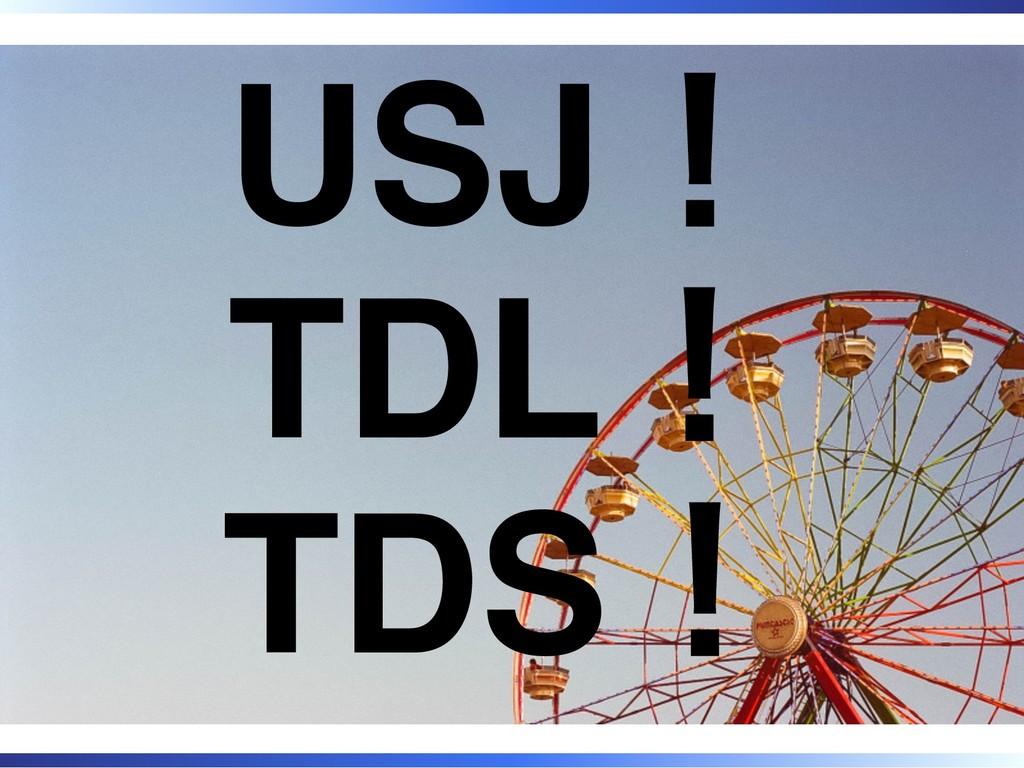 USJ! TDL! TDS!