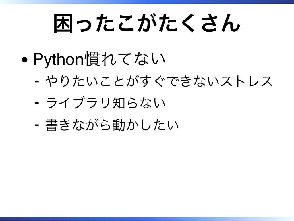 困ったこがたくさん Python慣れてない やりたいことがすぐできないストレス ‐ ライブラリ...