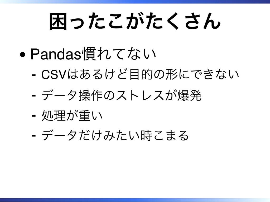 困ったこがたくさん Pandas慣れてない CSVはあるけど目的の形にできない ‐ データ操作...