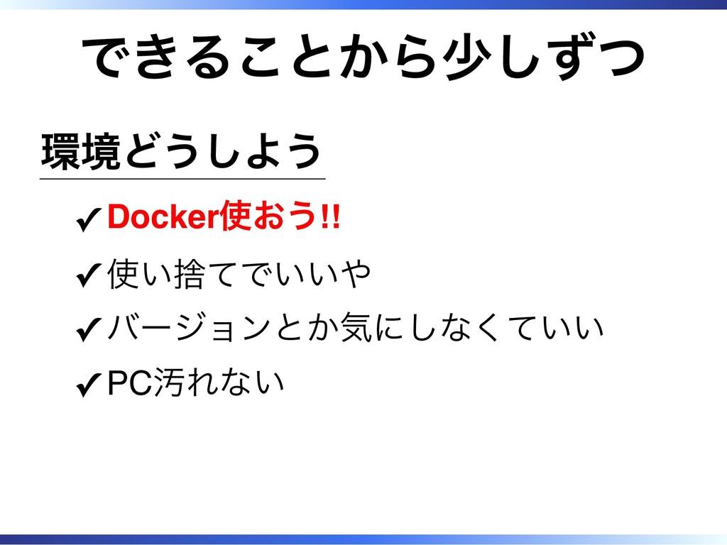 できることから少しずつ 環境どうしよう Docker使おう!! ✓ 使い捨てでいいや ✓ バー...