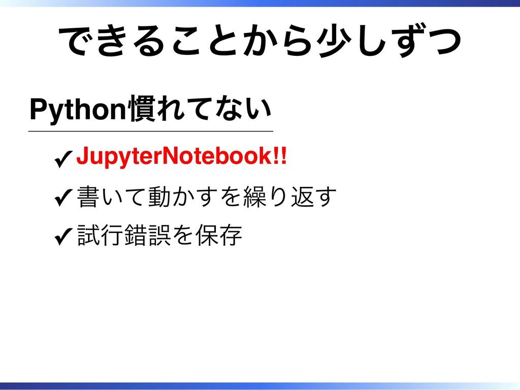 できることから少しずつ Python慣れてない JupyterNotebook!! ✓ 書いて...