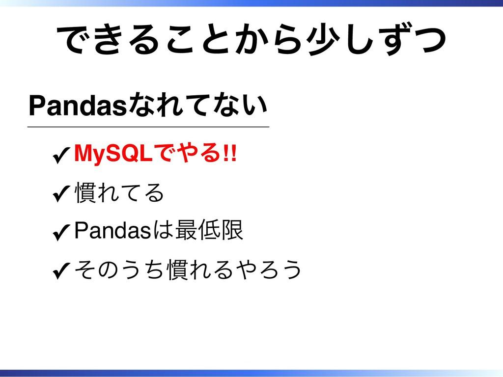 できることから少しずつ Pandasなれてない MySQLでやる!! ✓ 慣れてる ✓ Pan...