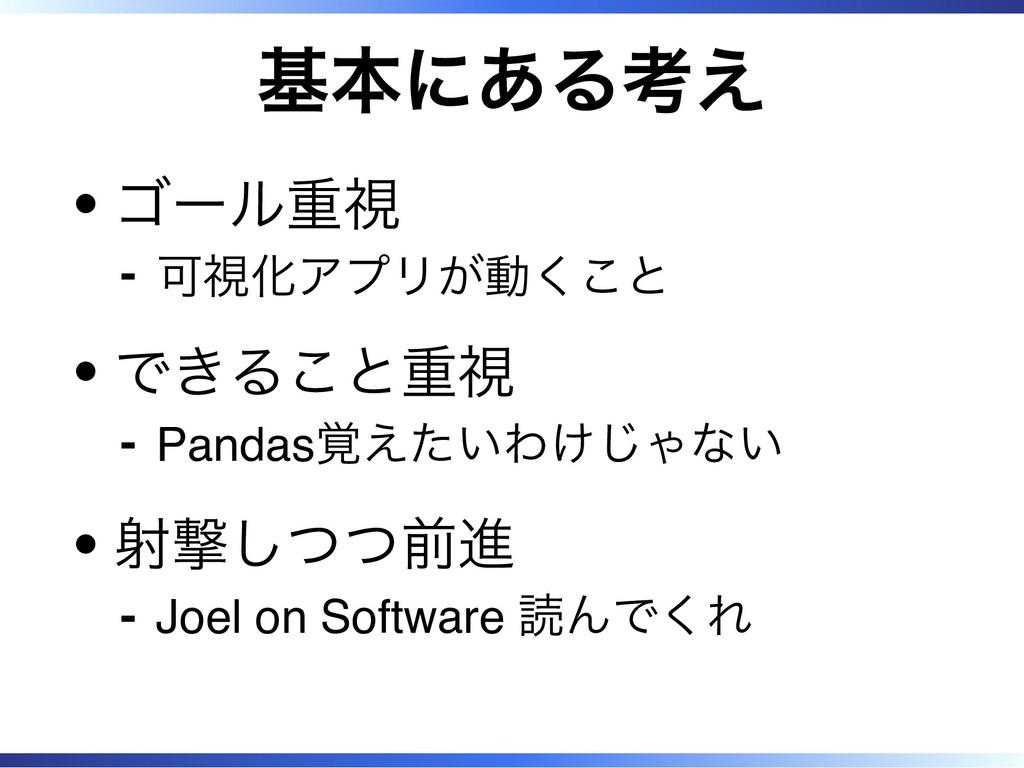 基本にある考え ゴール重視 可視化アプリが動くこと ‐ できること重視 Pandas覚えたいわ...