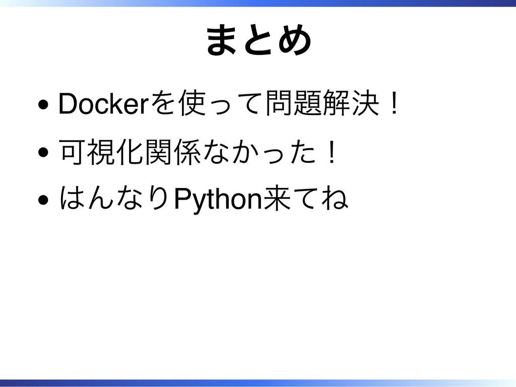 まとめ Dockerを使って問題解決! 可視化関係なかった! はんなりPython来てね