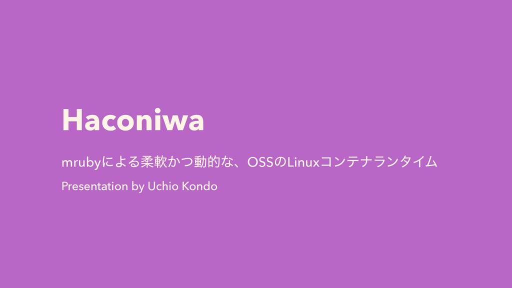 Haconiwa mrubyʹΑΔॊೈ͔ͭಈతͳɺOSSͷLinuxίϯςφϥϯλΠϜ Pre...