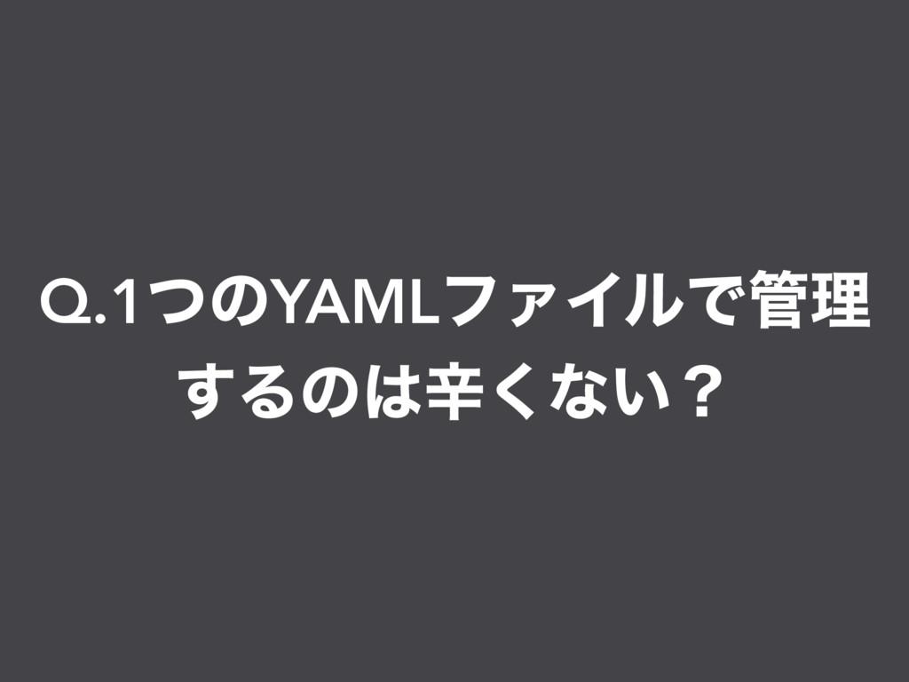 Q.1ͭͷYAMLϑΝΠϧͰཧ ͢Δͷਏ͘ͳ͍ʁ