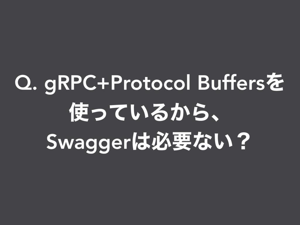 Q. gRPC+Protocol BuffersΛ ͍ͬͯΔ͔Βɺ Swaggerඞཁͳ͍ʁ