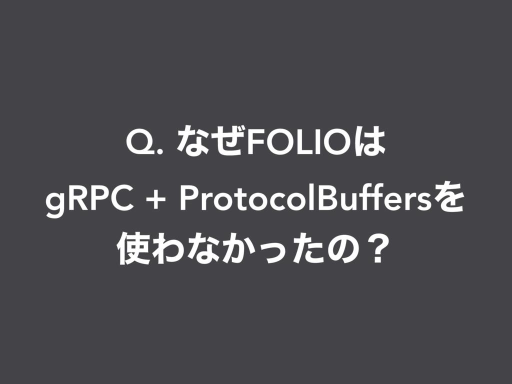 Q. ͳͥFOLIO gRPC + ProtocolBuffersΛ Θͳ͔ͬͨͷʁ