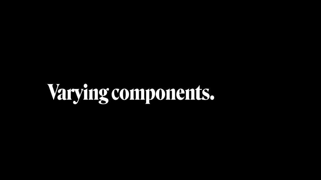 Varying components.