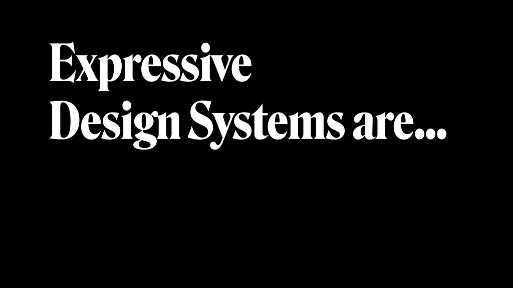 Expressive Design Systems are…