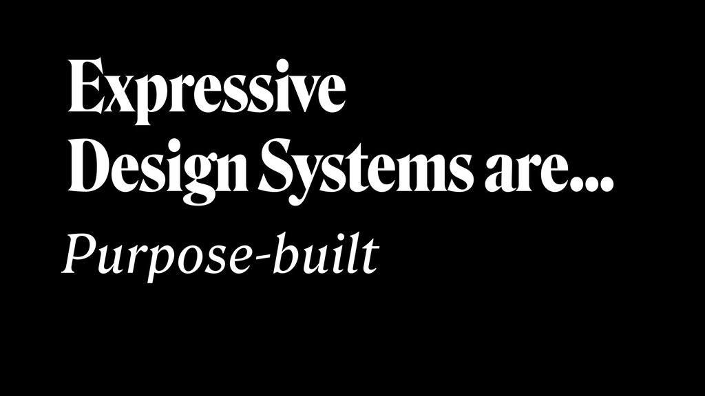 Expressive Design Systems are… Purpose-built