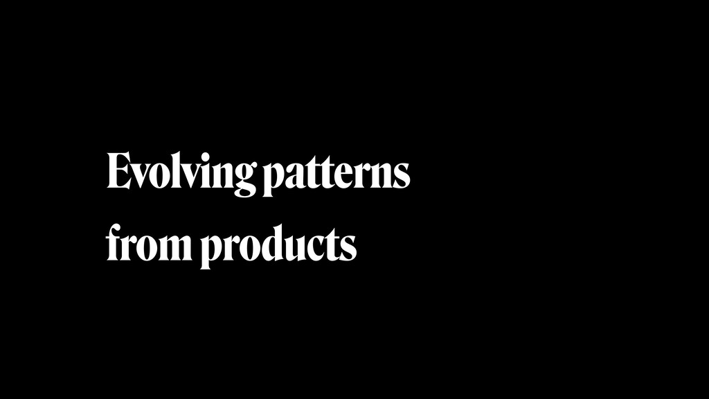 Evolving patterns from products