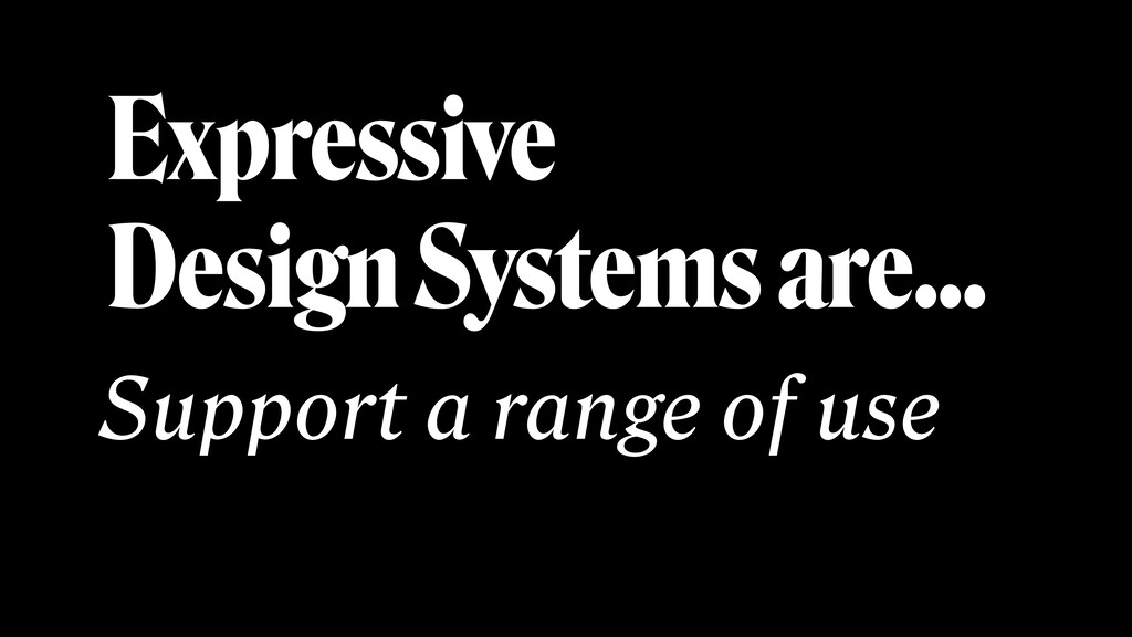 Expressive Design Systems are… Support a range ...