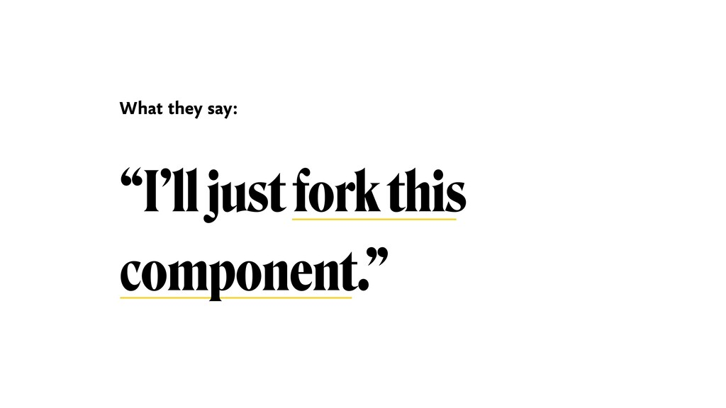 """""""I'll just fork this component."""" What they say:"""