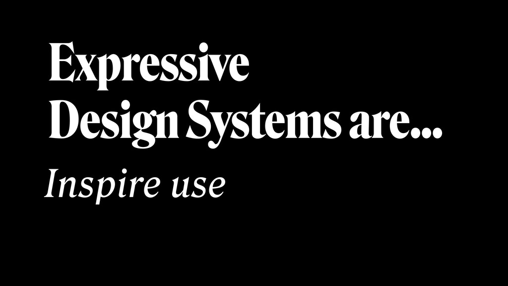 Expressive Design Systems are… Inspire use