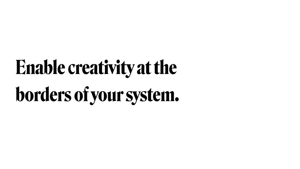 Enable creativity at the borders of your system.