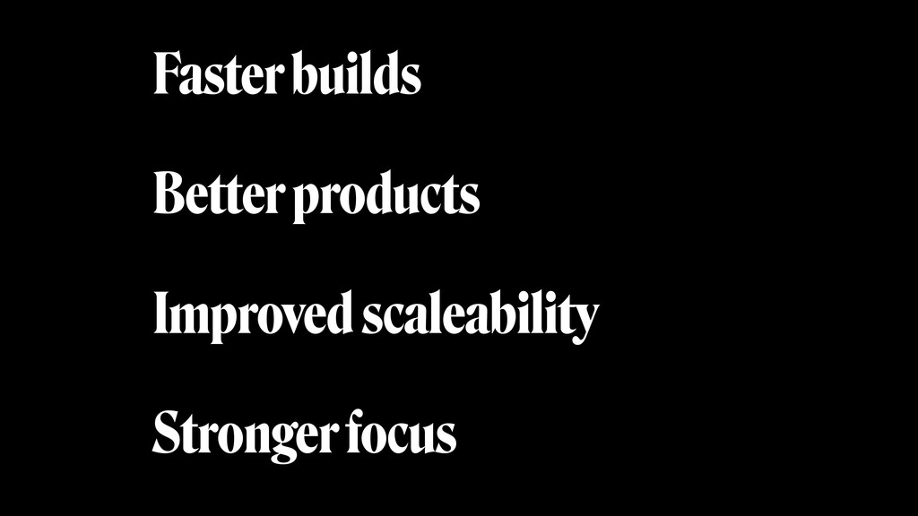 Faster builds Better products Improved scaleabi...