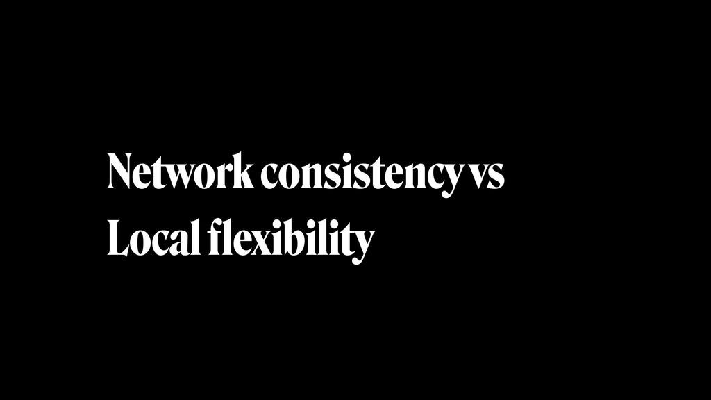Network consistency vs Local flexibility