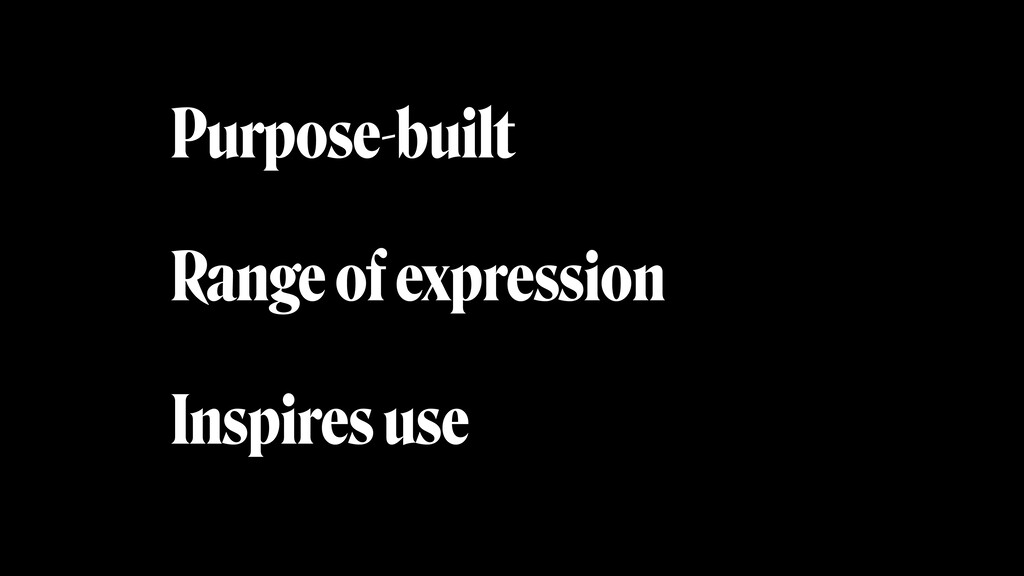 Purpose-built Range of expression Inspires use