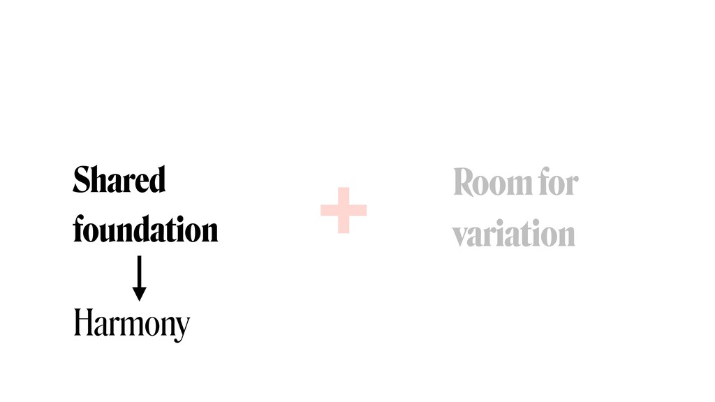 Shared foundation Room for  variation + Harmony
