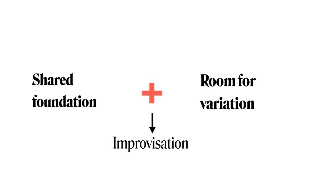 Shared foundation Room for  variation + Improv...