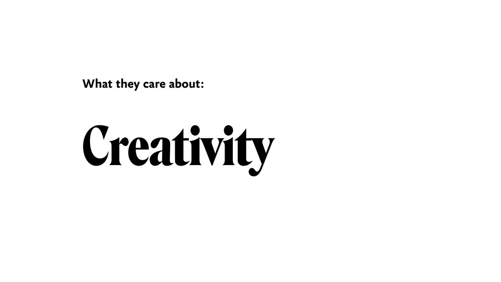 Creativity What they care about:
