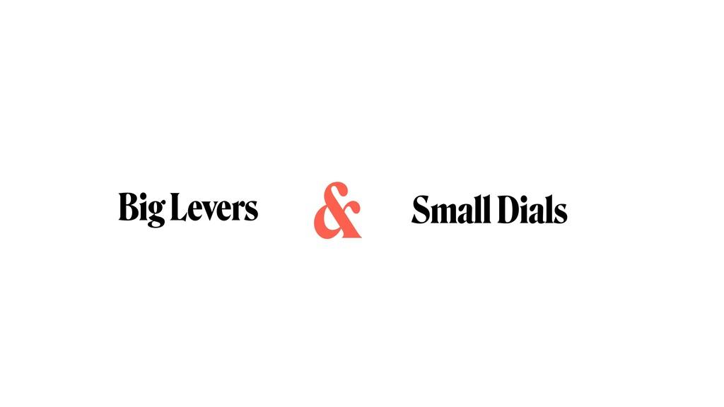 Big Levers Small Dials &