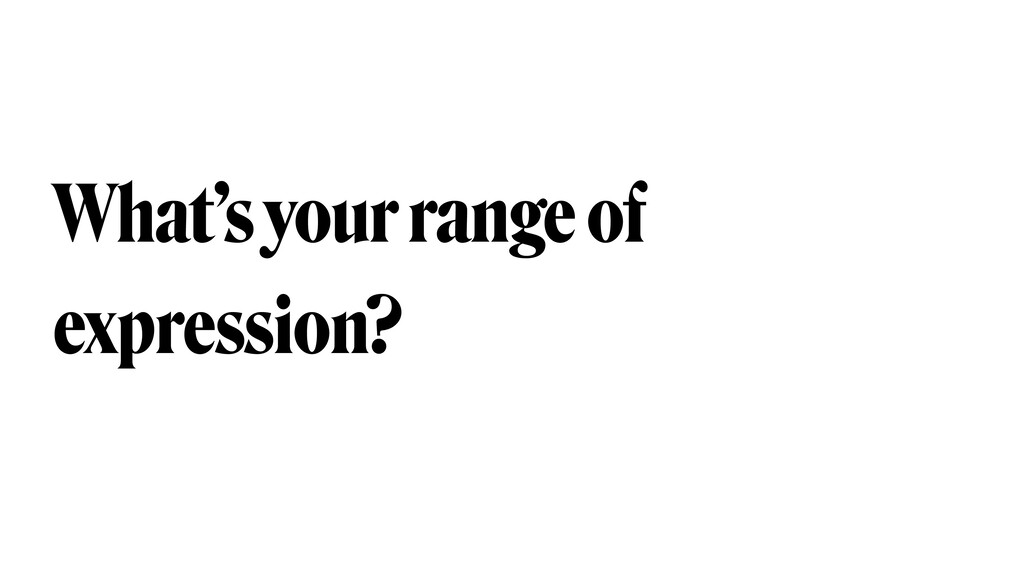 What's your range of expression?