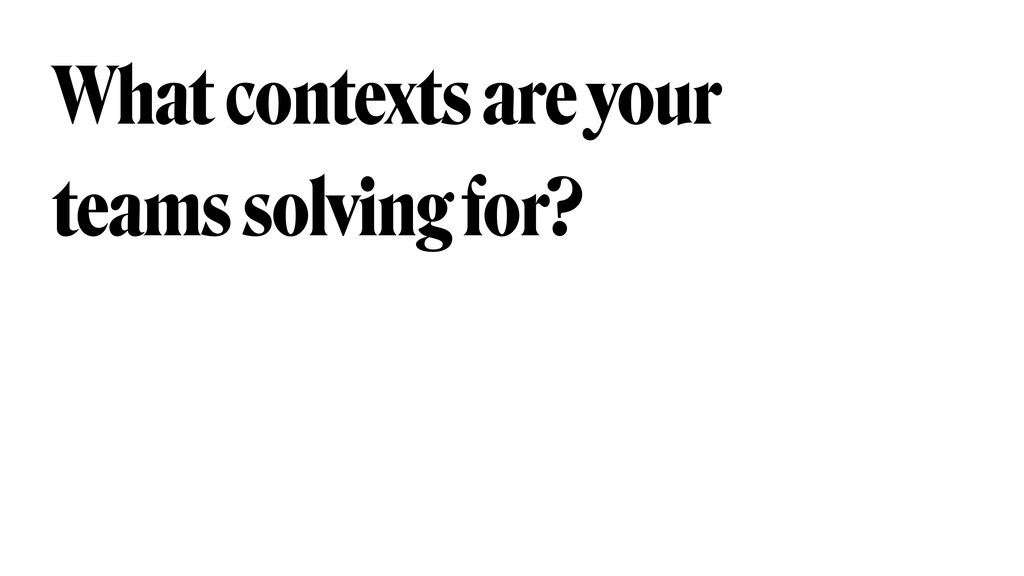 What contexts are your teams solving for?