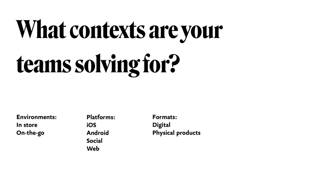 What contexts are your teams solving for? Envir...