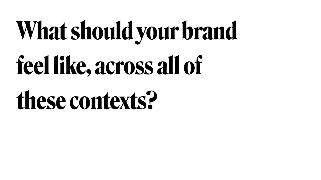 What should your brand feel like, across all of...