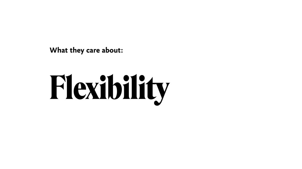 Flexibility What they care about: