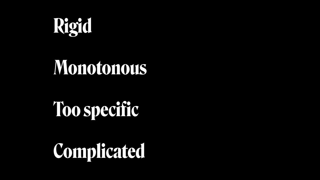 Rigid Monotonous Too specific Complicated