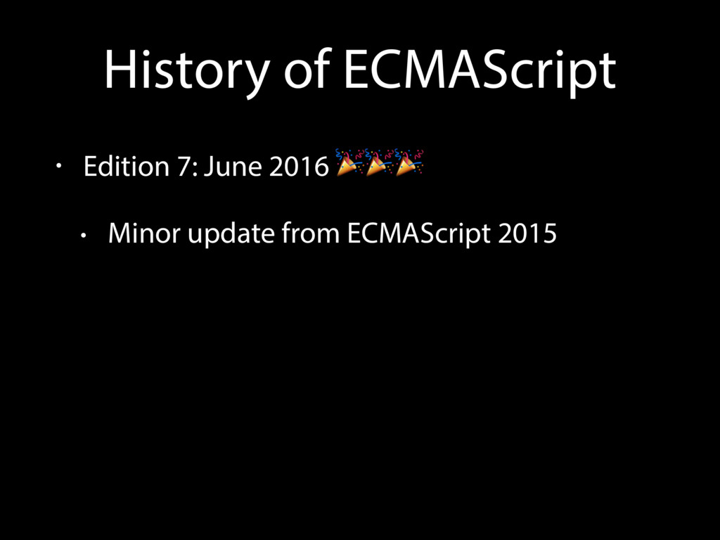 History of ECMAScript • Edition 7: June 2016  •...