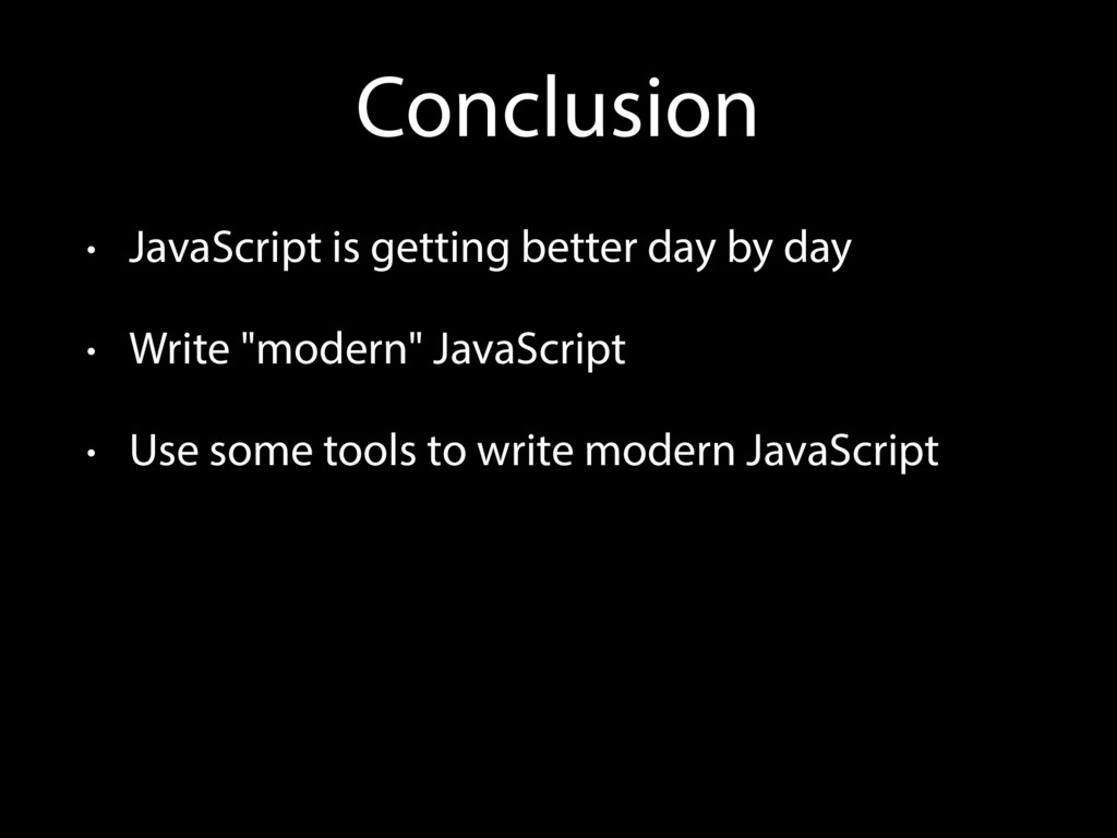 Conclusion • JavaScript is getting better day b...