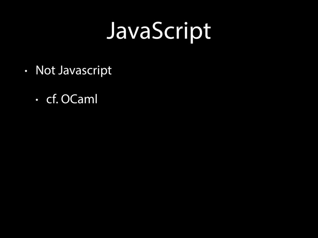 JavaScript • Not Javascript • cf. OCaml
