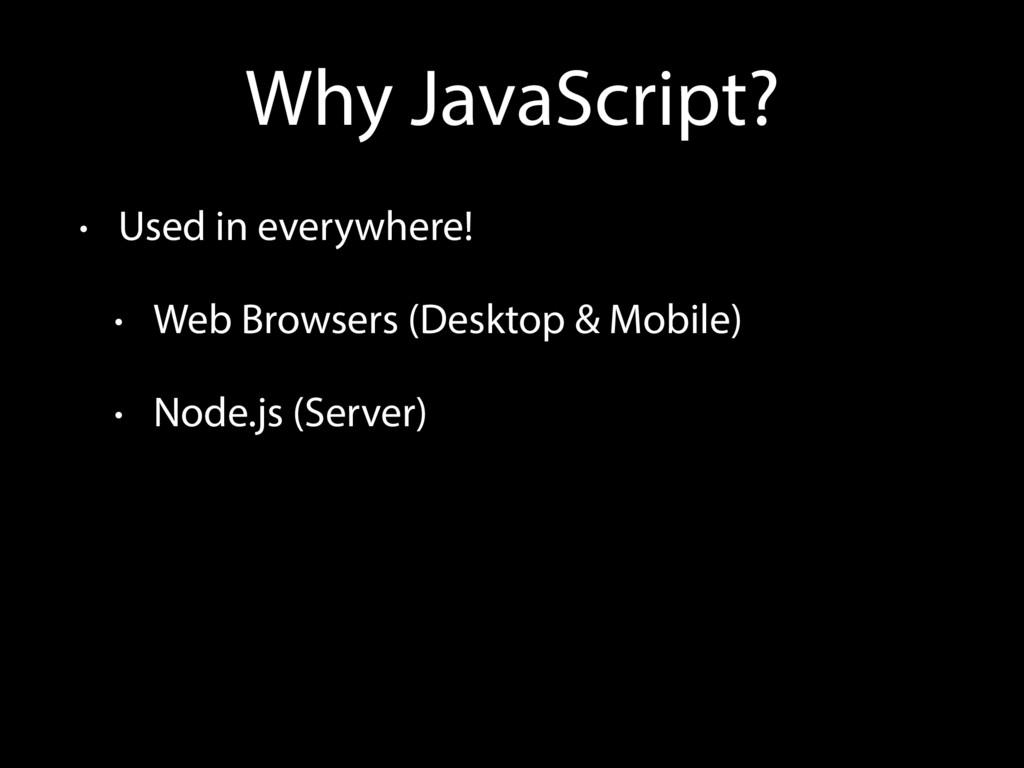 Why JavaScript? • Used in everywhere! • Web Bro...