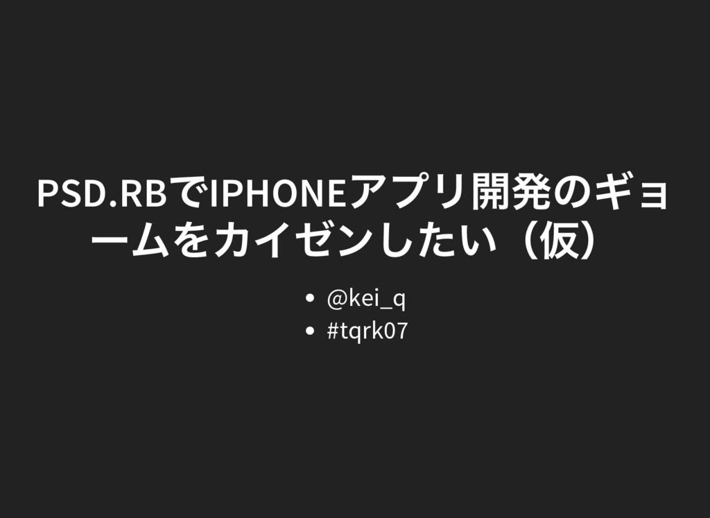 PSD.RB でIPHONE アプリ開発のギョ ー ムをカイゼンしたい( 仮) @kei_q ...