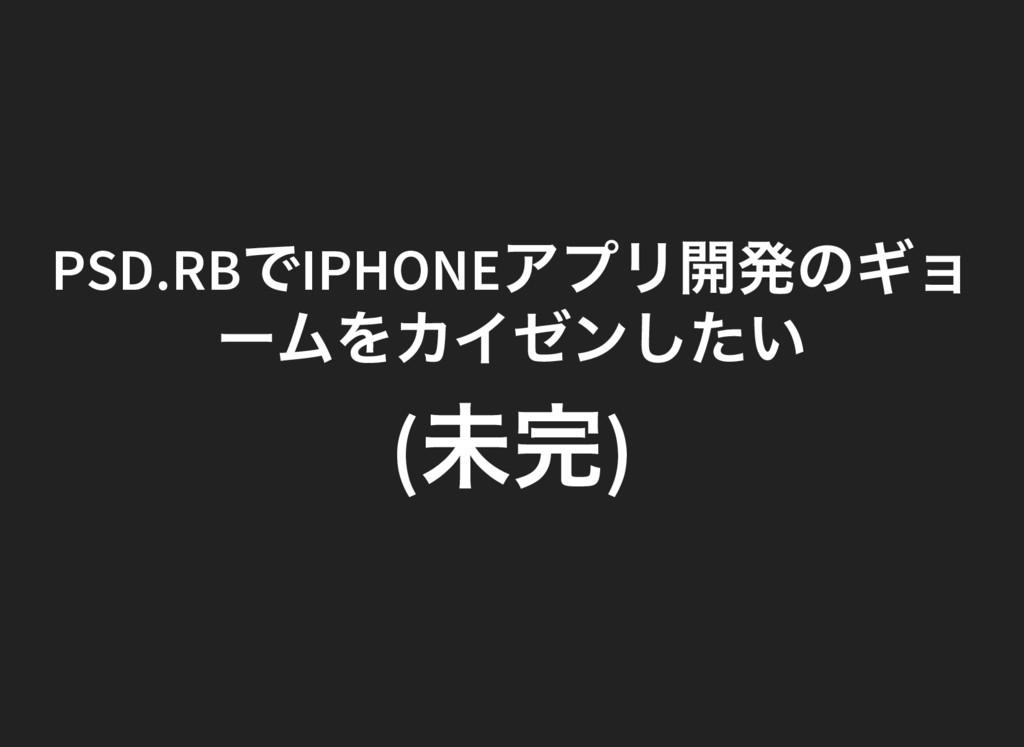 PSD.RB でIPHONE アプリ開発のギョ ー ムをカイゼンしたい ( 未完)