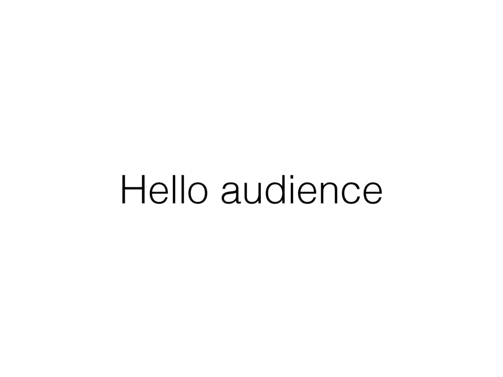 Hello audience